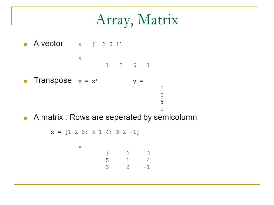 Array, Matrix A vector x = [1 2 5 1] Transpose y = x' y =